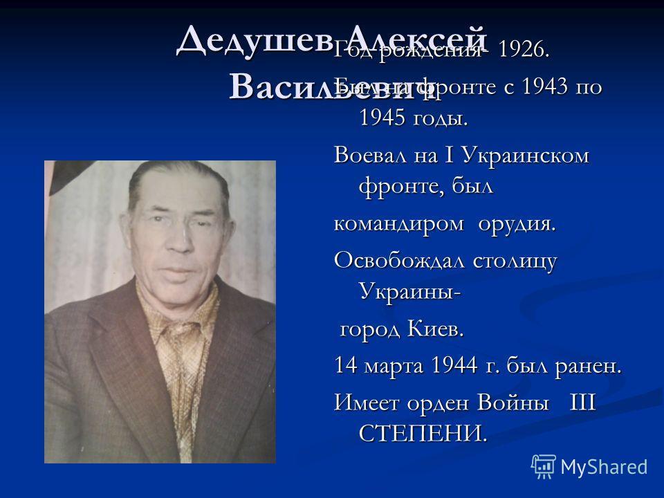 Дедушев Алексей Васильевич Год рождения- 1926. Был на фронте с 1943 по 1945 годы. Воевал на I Украинском фронте, был командиром орудия. Освобождал столицу Украины- город Киев. город Киев. 14 марта 1944 г. был ранен. Имеет орден Войны III СТЕПЕНИ.