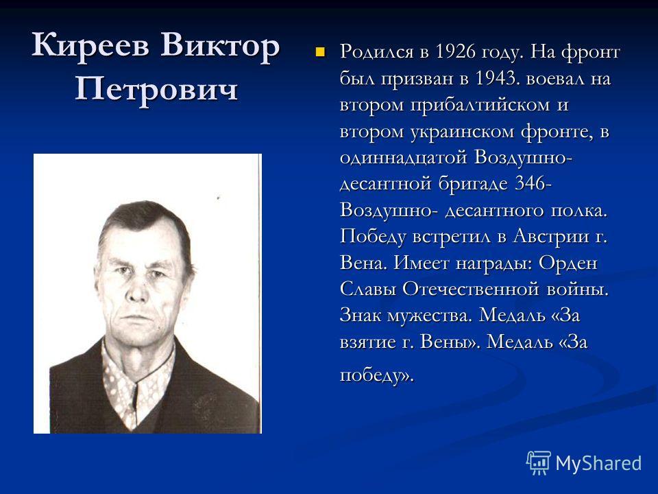 Киреев Виктор Петрович Родился в 1926 году. На фронт был призван в 1943. воевал на втором прибалтийском и втором украинском фронте, в одиннадцатой Воздушно- десантной бригаде 346- Воздушно- десантного полка. Победу встретил в Австрии г. Вена. Имеет н