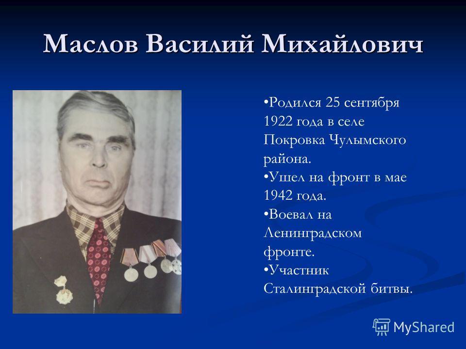 Маслов Василий Михайлович Родился 25 сентября 1922 года в селе Покровка Чулымского района. Ушел на фронт в мае 1942 года. Воевал на Ленинградском фронте. Участник Сталинградской битвы.