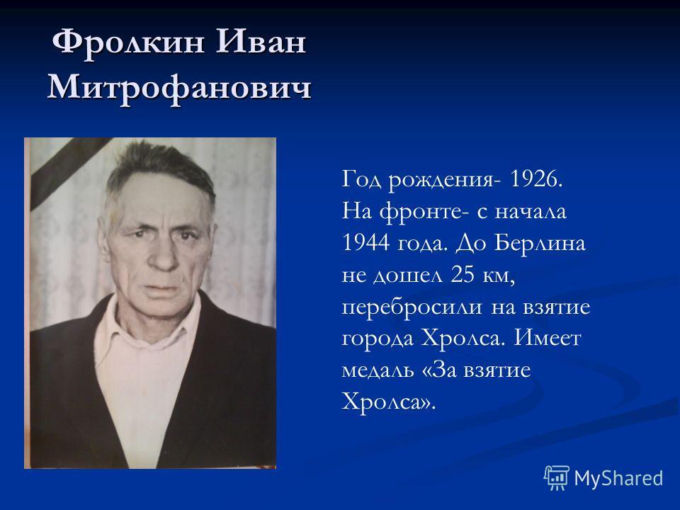 Фролкин Иван Митрофанович Год рождения- 1926. На фронте- с начала 1944 года. До Берлина не дошел 25 км, перебросили на взятие города Хролса. Имеет медаль «За взятие Хролса».