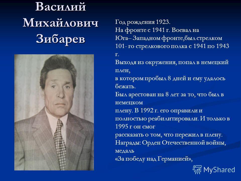 Василий Михайлович Зибарев Год рождения 1923. На фронте с 1941 г. Воевал на Юга– Западном фронте,был стрелком 101- го стрелкового полка с 1941 по 1943 г. Выходя из окружения, попал в немецкий плен, в котором пробыл 8 дней и ему удалось бежать. Был ар