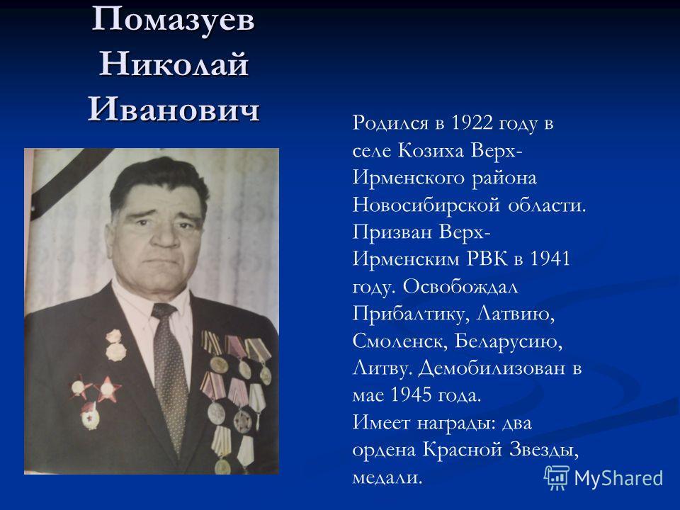 Помазуев Николай Иванович Родился в 1922 году в селе Козиха Верх- Ирменского района Новосибирской области. Призван Верх- Ирменским РВК в 1941 году. Освобождал Прибалтику, Латвию, Смоленск, Беларусию, Литву. Демобилизован в мае 1945 года. Имеет наград