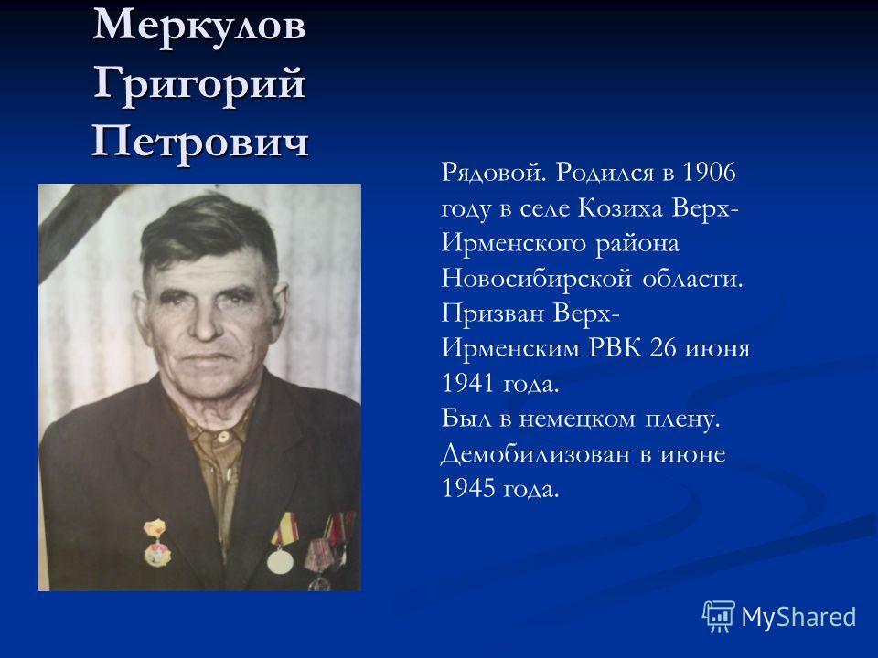 Меркулов Григорий Петрович Рядовой. Родился в 1906 году в селе Козиха Верх- Ирменского района Новосибирской области. Призван Верх- Ирменским РВК 26 июня 1941 года. Был в немецком плену. Демобилизован в июне 1945 года.