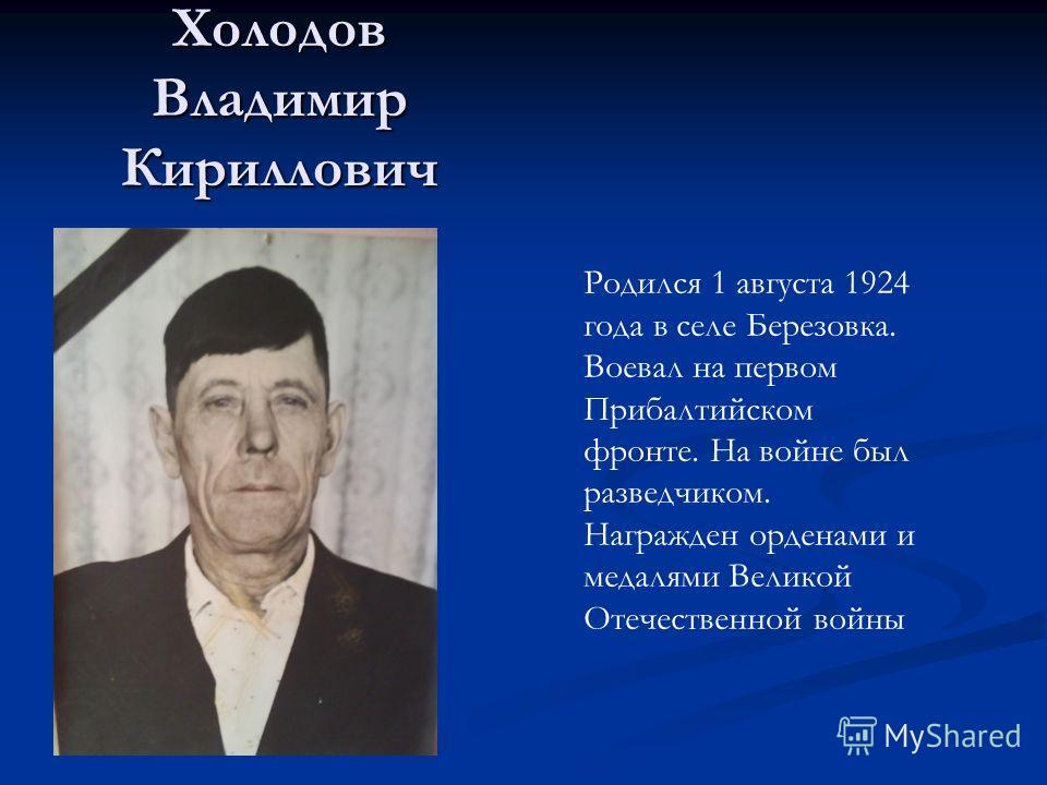 Холодов Владимир Кириллович Родился 1 августа 1924 года в селе Березовка. Воевал на первом Прибалтийском фронте. На войне был разведчиком. Награжден орденами и медалями Великой Отечественной войны