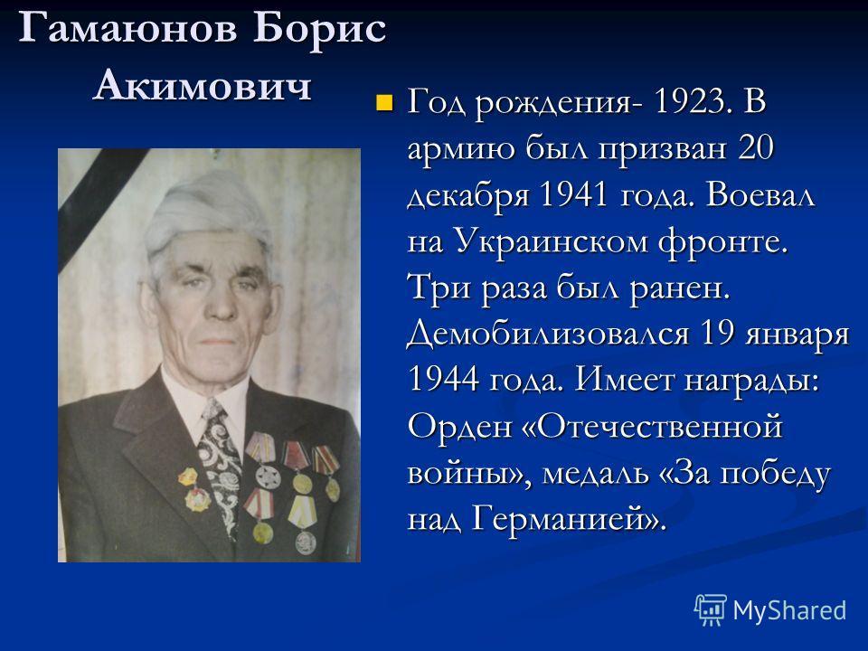 Гамаюнов Борис Акимович Год рождения- 1923. В армию был призван 20 декабря 1941 года. Воевал на Украинском фронте. Три раза был ранен. Демобилизовался 19 января 1944 года. Имеет награды: Орден «Отечественной войны», медаль «За победу над Германией».