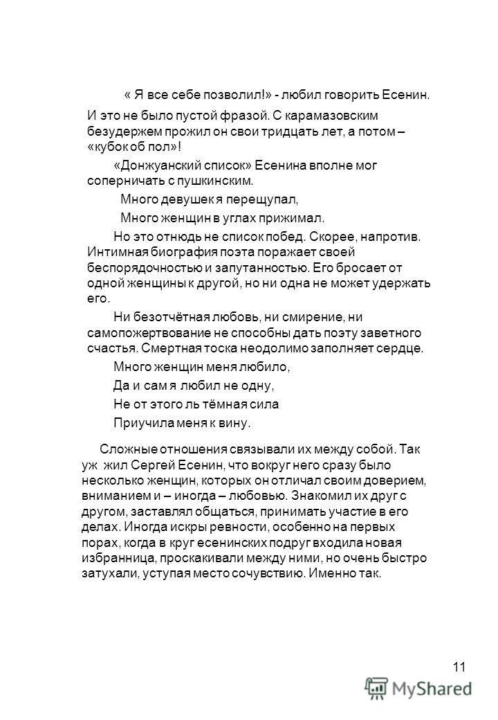 11 « Я все себе позволил!» - любил говорить Есенин. И это не было пустой фразой. С карамазовским безудержем прожил он свои тридцать лет, а потом – «кубок об пол»! «Донжуанский список» Есенина вполне мог соперничать с пушкинским. Много девушек я перещ