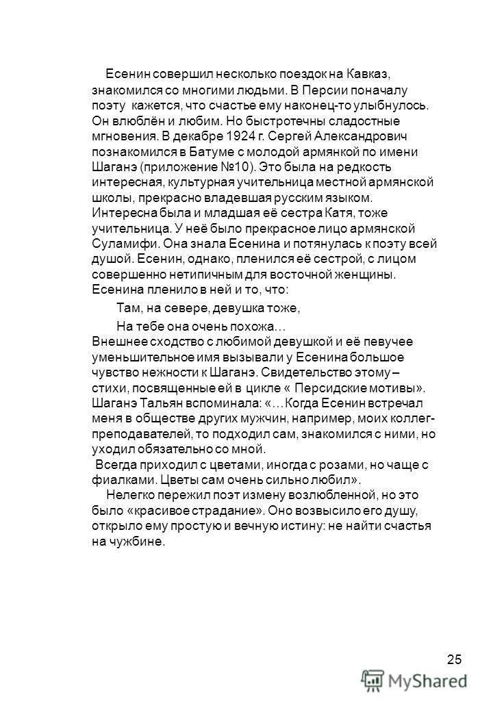 25 Есенин совершил несколько поездок на Кавказ, знакомился со многими людьми. В Персии поначалу поэту кажется, что счастье ему наконец-то улыбнулось. Он влюблён и любим. Но быстротечны сладостные мгновения. В декабре 1924 г. Сергей Александрович позн