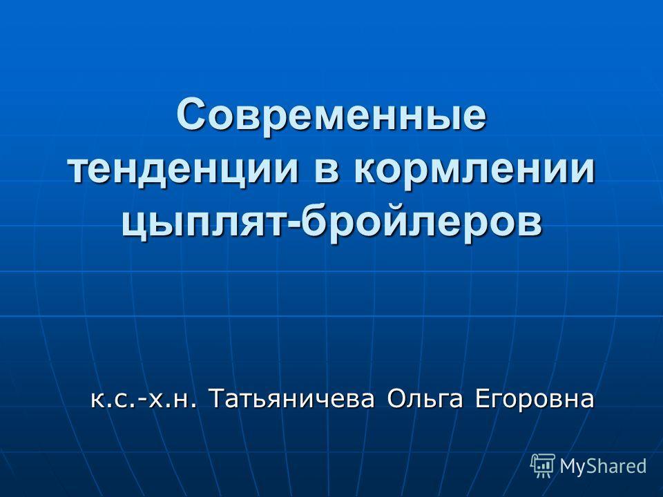 Современные тенденции в кормлении цыплят-бройлеров к.с.-х.н. Татьяничева Ольга Егоровна