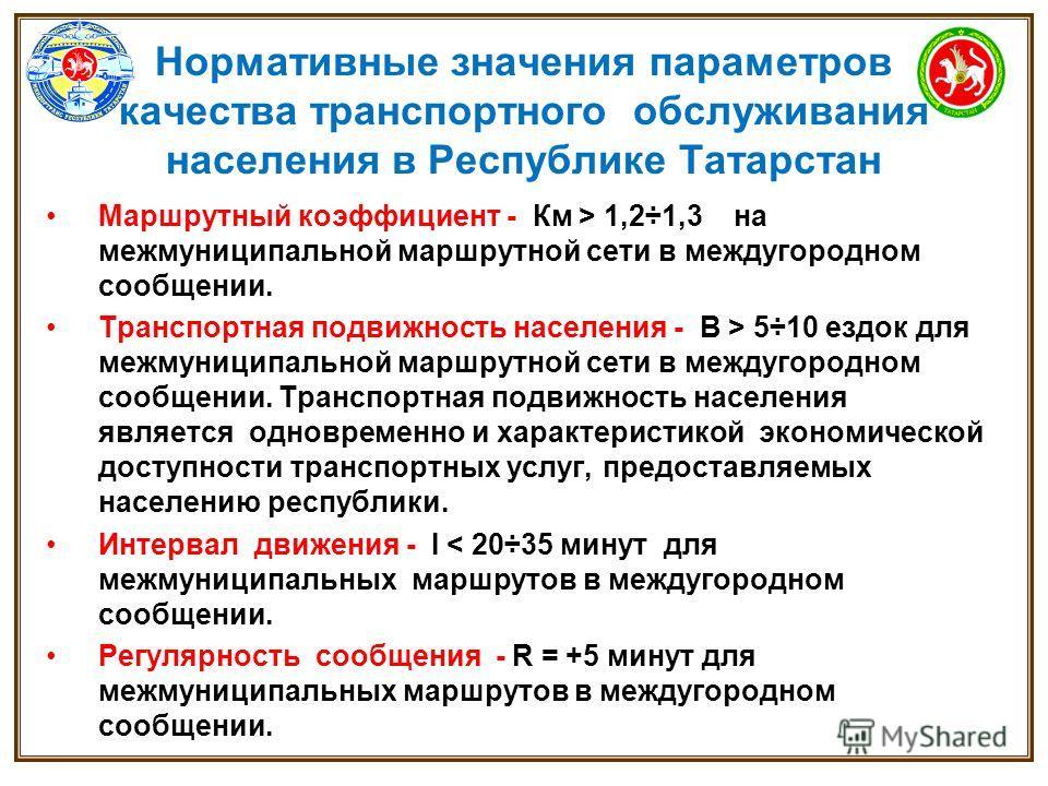 Нормативные значения параметров качества транспортного обслуживания населения в Республике Татарстан Маршрутный коэффициент - Км > 1,2÷1,3 на межмуниципальной маршрутной сети в междугородном сообщении. Транспортная подвижность населения - В > 5÷10 ез