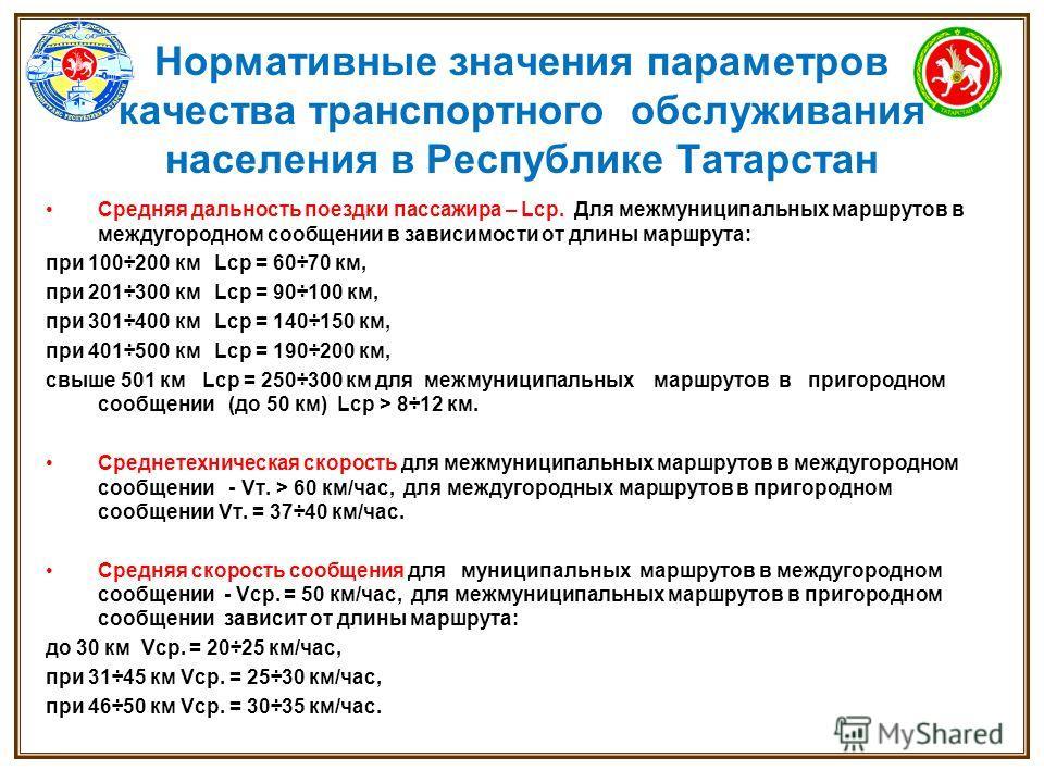 Нормативные значения параметров качества транспортного обслуживания населения в Республике Татарстан Средняя дальность поездки пассажира – Lср. Для межмуниципальных маршрутов в междугородном сообщении в зависимости от длины маршрута: при 100÷200 км L