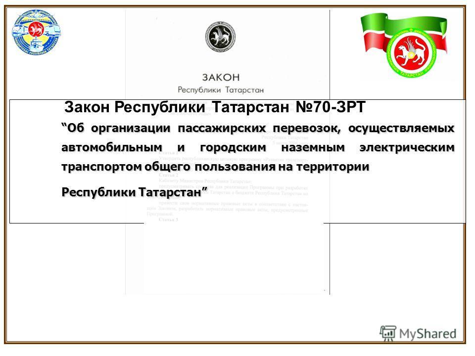Об организации пассажирских перевозок, осуществляемых автомобильным и городским наземным электрическим транспортом общего пользования на территории Республики Татарстан Закон Республики Татарстан 70-ЗРТ