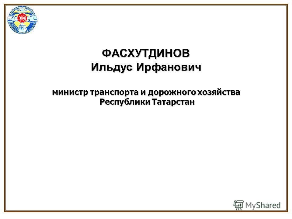 ФАСХУТДИНОВ Ильдус Ирфанович министр транспорта и дорожного хозяйства Республики Татарстан Республики Татарстан