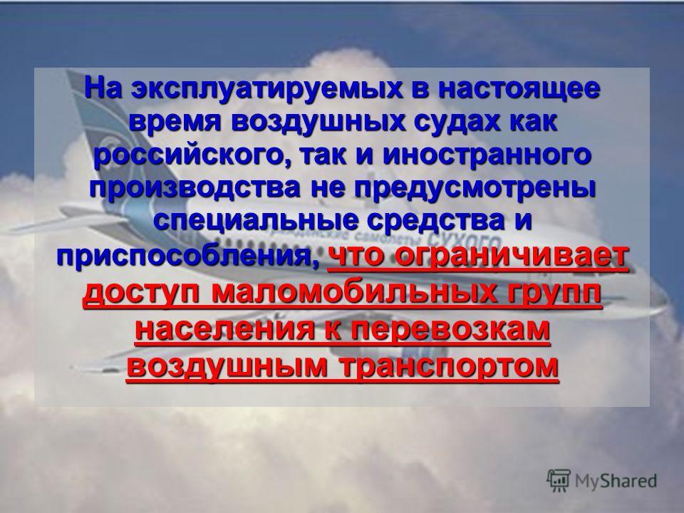 На эксплуатируемых в настоящее время воздушных судах как российского, так и иностранного производства не предусмотрены специальные средства и приспособления, что ограничивает доступ маломобильных групп населения к перевозкам воздушным транспортом