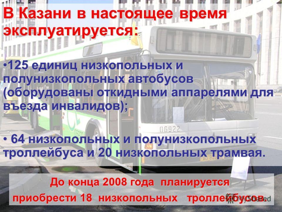 В Казани в настоящее время эксплуатируется: 125 единиц низкопольных и полунизкопольных автобусов (оборудованы откидными аппарелями для въезда инвалидов);125 единиц низкопольных и полунизкопольных автобусов (оборудованы откидными аппарелями для въезда