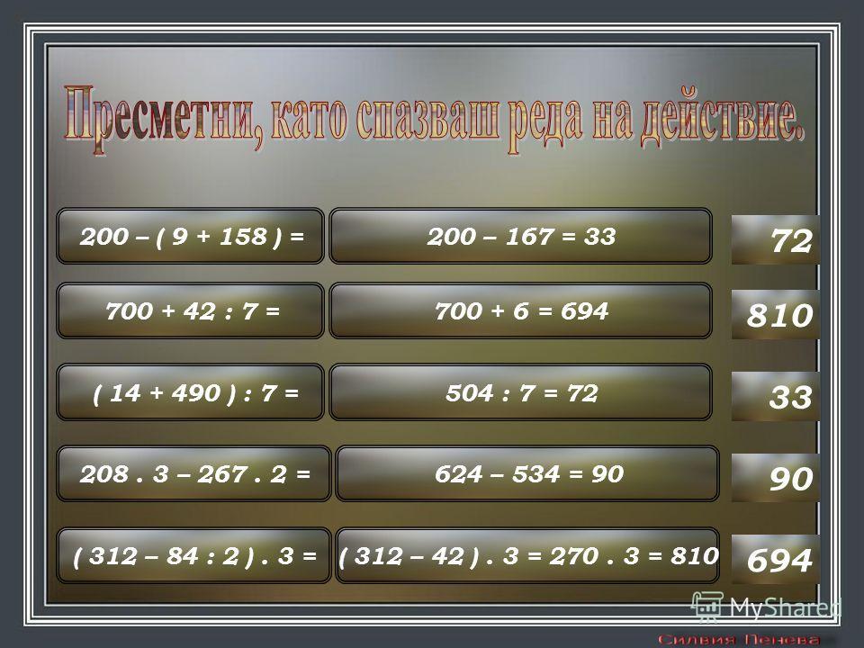200 – ( 9 + 158 ) = 700 + 42 : 7 = ( 14 + 490 ) : 7 = 208. 3 – 267. 2 = ( 312 – 84 : 2 ). 3 =( 312 – 42 ). 3 = 270. 3 = 810 624 – 534 = 90 504 : 7 = 72 700 + 6 = 694 200 – 167 = 33 694 90 33 810 72