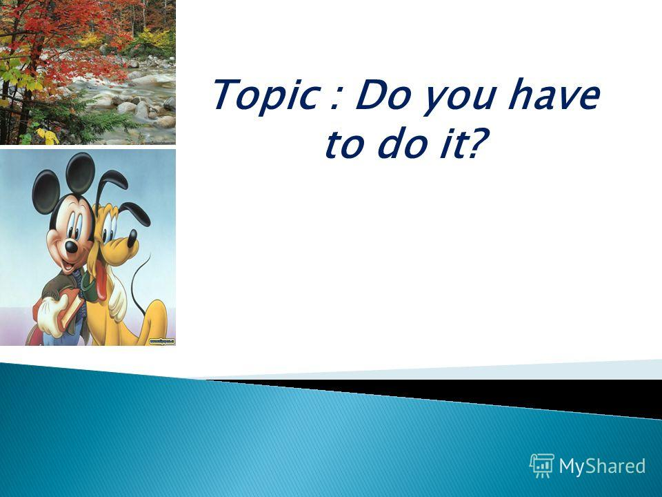 Topic : Do you have to do it?