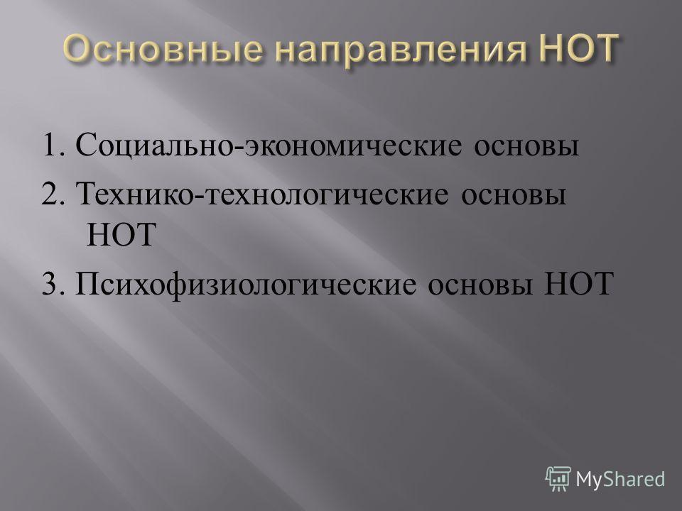 1. Социально - экономические основы 2. Технико - технологические основы НОТ 3. Психофизиологические основы НОТ