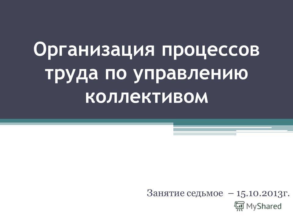 Организация процессов труда по управлению коллективом Занятие седьмое – 15.10.2013г.