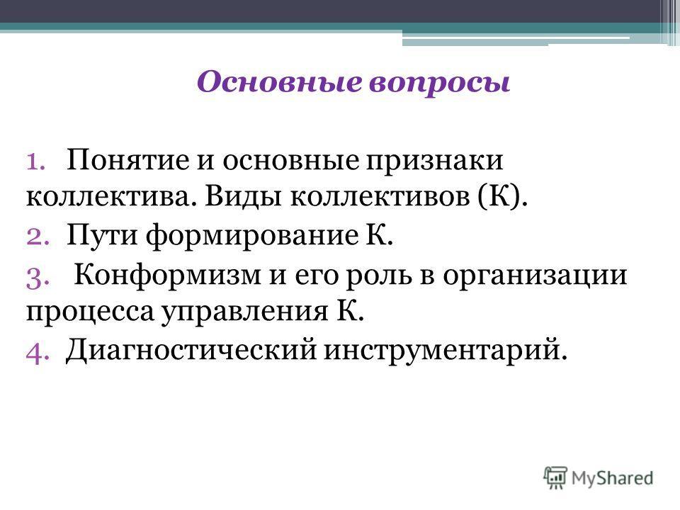 Основные вопросы 1.Понятие и основные признаки коллектива. Виды коллективов (К). 2.Пути формирование К. 3. Конформизм и его роль в организации процесса управления К. 4.Диагностический инструментарий.