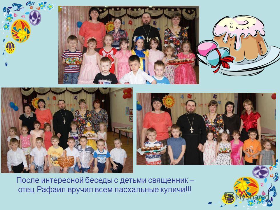 После интересной беседы с детьми священник – отец Рафаил вручил всем пасхальные куличи!!!