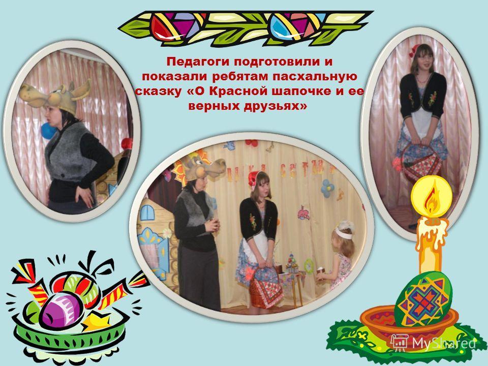 Педагоги подготовили и показали ребятам пасхальную сказку «О Красной шапочке и ее верных друзьях»