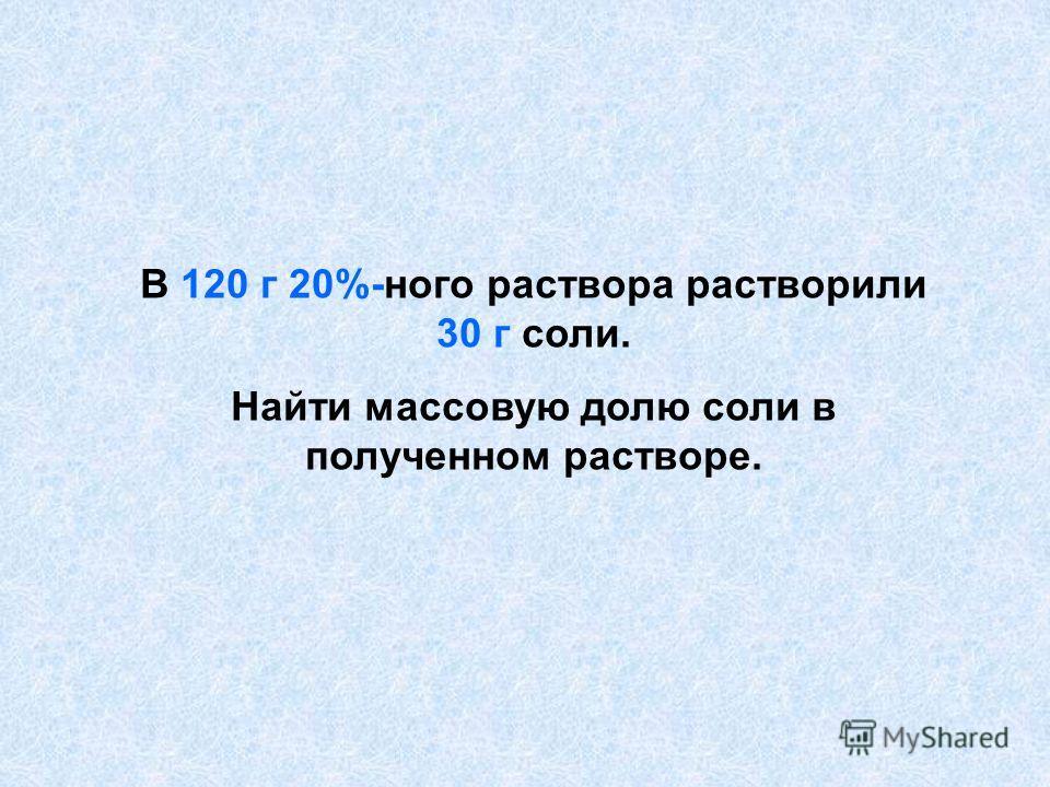 В 120 г 20%-ного раствора растворили 30 г соли. Найти массовую долю соли в полученном растворе.