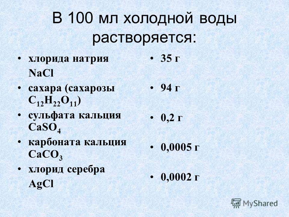 В 100 мл холодной воды растворяется: хлорида натрия NaCl сахара (сахарозы С 12 Н 22 О 11 ) сульфата кальция CaSO 4 карбоната кальция СаСО 3 хлорид серебра AgCl 35 г 94 г 0,2 г 0,0005 г 0,0002 г
