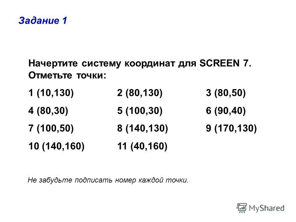 Начертите систему координат для SCREEN 7. Отметьте точки: 1 (10,130)2 (80,130)3 (80,50) 4 (80,30)5 (100,30)6 (90,40) 7 (100,50)8 (140,130)9 (170,130) 10 (140,160)11 (40,160) Задание 1 Не забудьте подписать номер каждой точки.