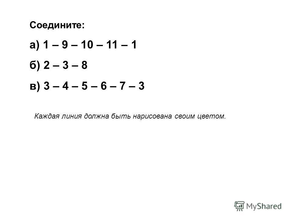 Соедините: а) 1 – 9 – 10 – 11 – 1 б) 2 – 3 – 8 в) 3 – 4 – 5 – 6 – 7 – 3 Каждая линия должна быть нарисована своим цветом.