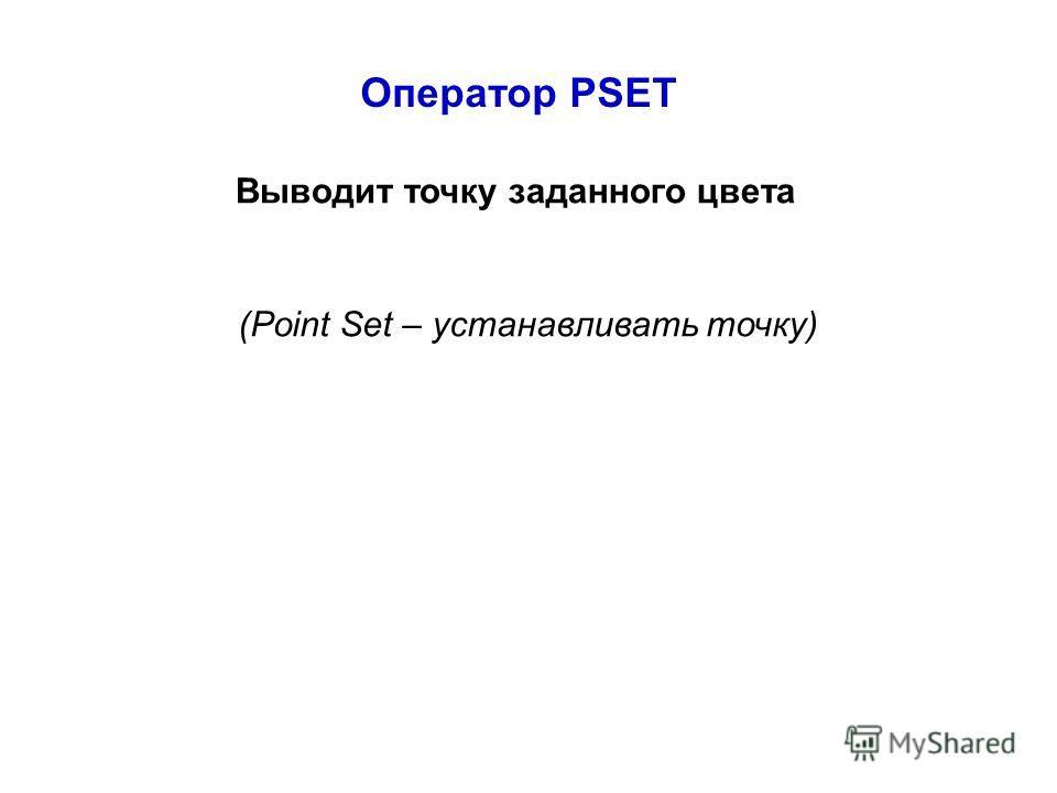 Оператор PSET Выводит точку заданного цвета (Point Set – устанавливать точку)
