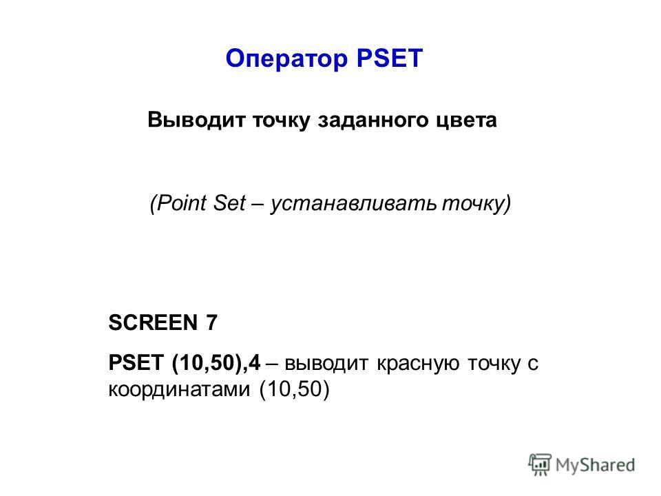 Оператор PSET Выводит точку заданного цвета (Point Set – устанавливать точку) SCREEN 7 PSET (10,50),4 – выводит красную точку с координатами (10,50)
