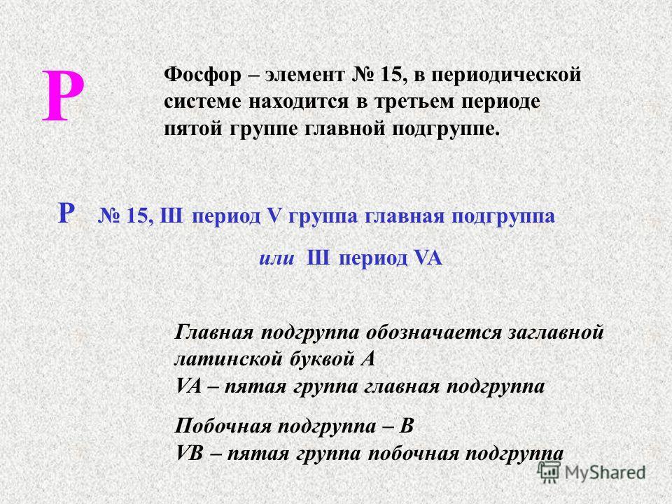 Р Фосфор – элемент 15, в периодической системе находится в третьем периоде пятой группе главной подгруппе. Р 15, III период V группа главная подгруппа или III период VA Главная подгруппа обозначается заглавной латинской буквой А VA – пятая группа гла