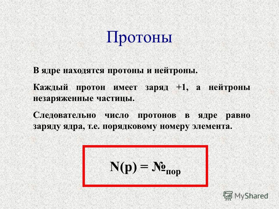 Протоны В ядре находятся протоны и нейтроны. Каждый протон имеет заряд +1, а нейтроны незаряженные частицы. Следовательно число протонов в ядре равно заряду ядра, т.е. порядковому номеру элемента. N(p) = пор