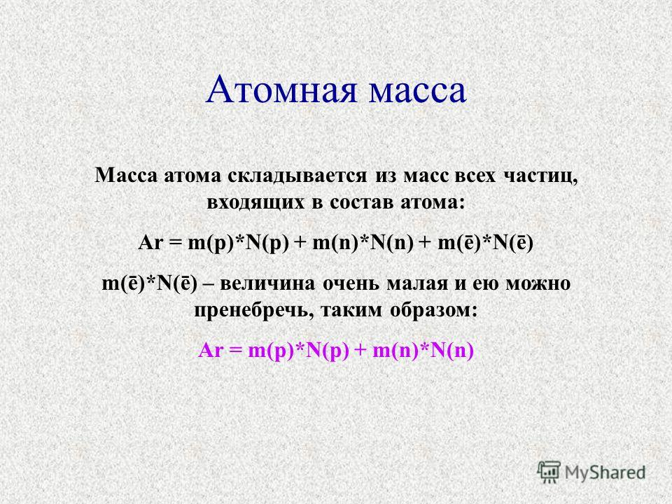 Атомная масса Масса атома складывается из масс всех частиц, входящих в состав атома: Ar = m(p)*N(p) + m(n)*N(n) + m(ē)*N(ē) m(ē)*N(ē) – величина очень малая и ею можно пренебречь, таким образом: Ar = m(p)*N(p) + m(n)*N(n)