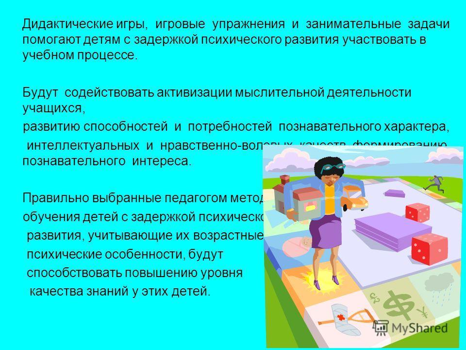 Дидактические игры, игровые упражнения и занимательные задачи помогают детям с задержкой психического развития участвовать в учебном процессе. Будут содействовать активизации мыслительной деятельности учащихся, развитию способностей и потребностей по