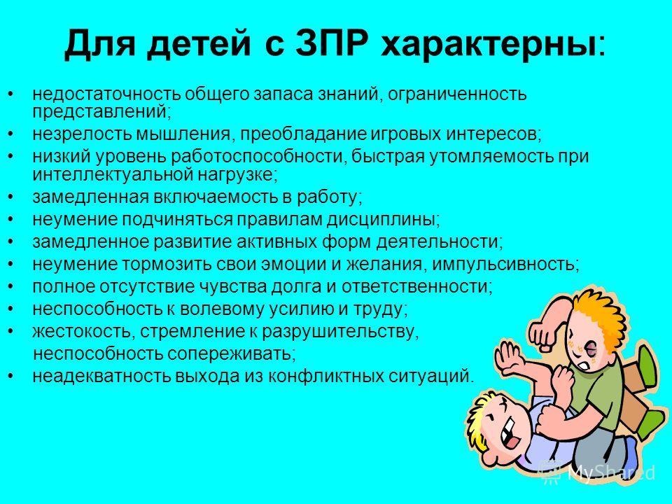 Для детей с ЗПР характерны: недостаточность общего запаса знаний, ограниченность представлений; незрелость мышления, преобладание игровых интересов; низкий уровень работоспособности, быстрая утомляемость при интеллектуальной нагрузке; замедленная вкл