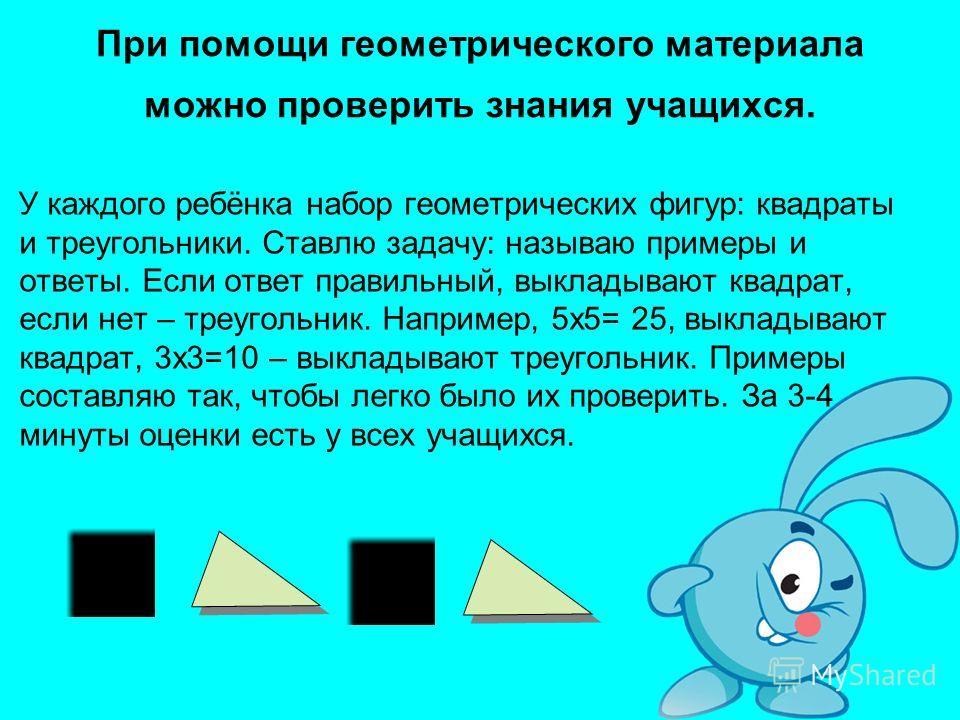 При помощи геометрического материала можно проверить знания учащихся. У каждого ребёнка набор геометрических фигур: квадраты и треугольники. Ставлю задачу: называю примеры и ответы. Если ответ правильный, выкладывают квадрат, если нет – треугольник.