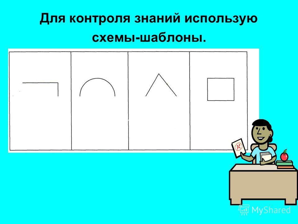 Для контроля знаний использую схемы-шаблоны.
