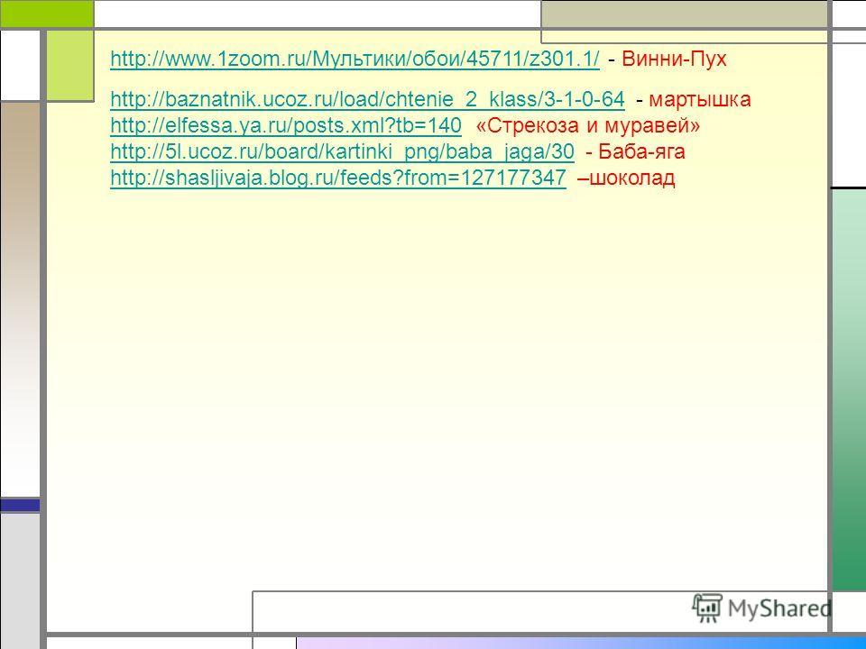 http://www.1zoom.ru/Мультики/обои/45711/z301.1/http://www.1zoom.ru/Мультики/обои/45711/z301.1/ - Винни-Пух http://baznatnik.ucoz.ru/load/chtenie_2_klass/3-1-0-64http://baznatnik.ucoz.ru/load/chtenie_2_klass/3-1-0-64 - мартышка http://elfessa.ya.ru/po