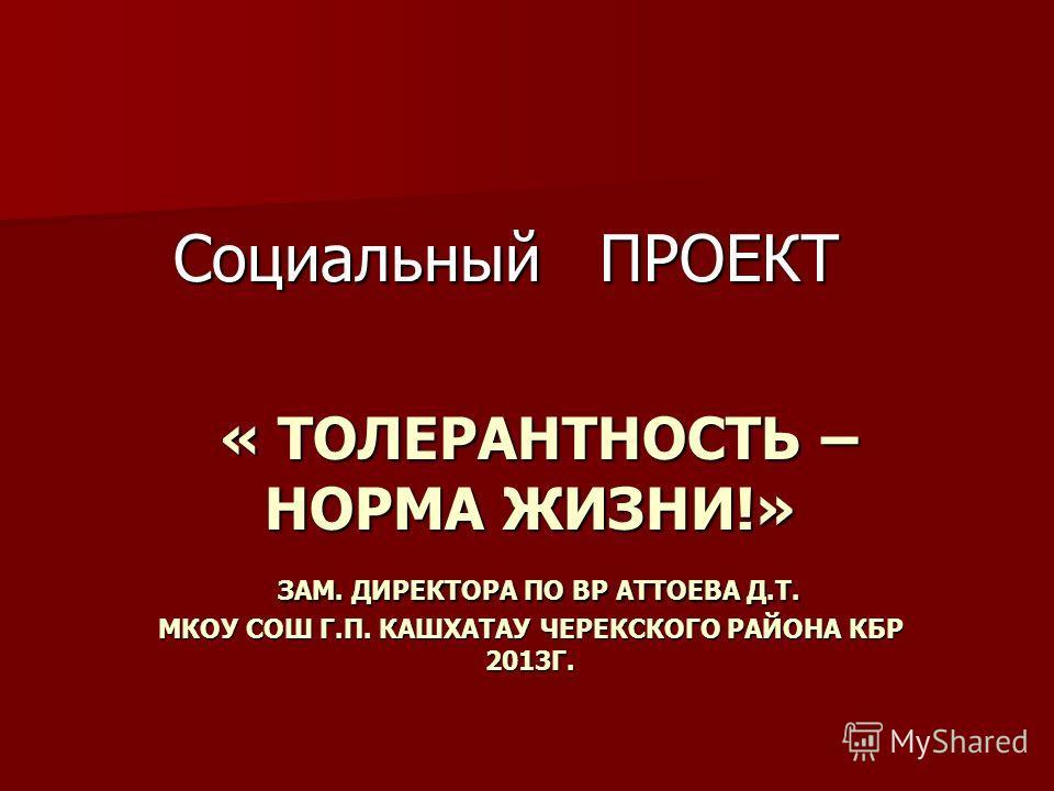 « ТОЛЕРАНТНОСТЬ – НОРМА ЖИЗНИ!» ЗАМ. ДИРЕКТОРА ПО ВР АТТОЕВА Д.Т. МКОУ СОШ Г.П. КАШХАТАУ ЧЕРЕКСКОГО РАЙОНА КБР 2013Г. « ТОЛЕРАНТНОСТЬ – НОРМА ЖИЗНИ!» ЗАМ. ДИРЕКТОРА ПО ВР АТТОЕВА Д.Т. МКОУ СОШ Г.П. КАШХАТАУ ЧЕРЕКСКОГО РАЙОНА КБР 2013Г. Социальный ПРО