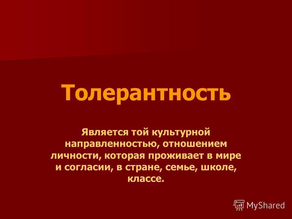 Толерантность Является той культурной направленностью, отношением личности, которая проживает в мире и согласии, в стране, семье, школе, классе.