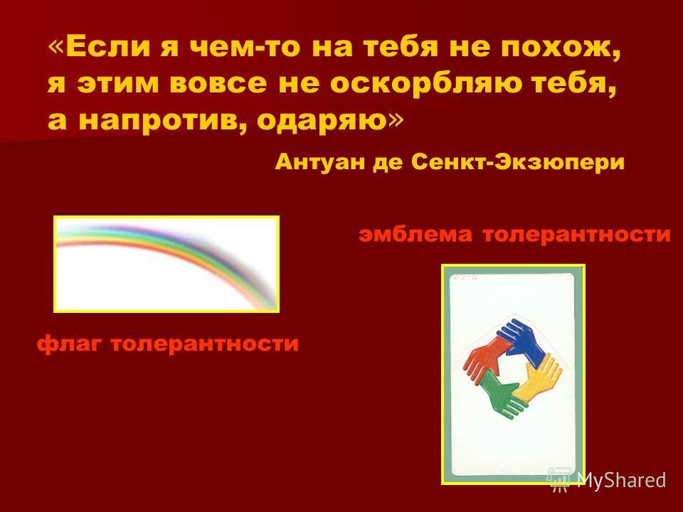 « Если я чем-то на тебя не похож, я этим вовсе не оскорбляю тебя, а напротив, одаряю » Антуан де Сенкт-Экзюпери флаг толерантности эмблема толерантности