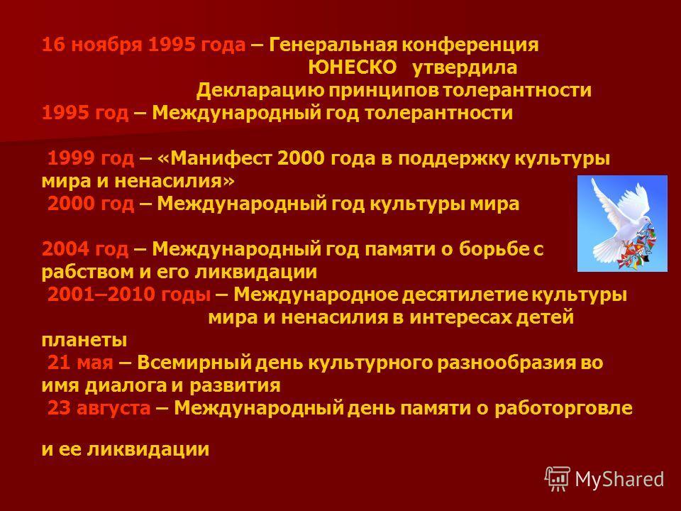 16 ноября 1995 года – Генеральная конференция ЮНЕСКО утвердила Декларацию принципов толерантности 1995 год – Международный год толерантности 1999 год – «Манифест 2000 года в поддержку культуры мира и ненасилия» 2000 год – Международный год культуры м