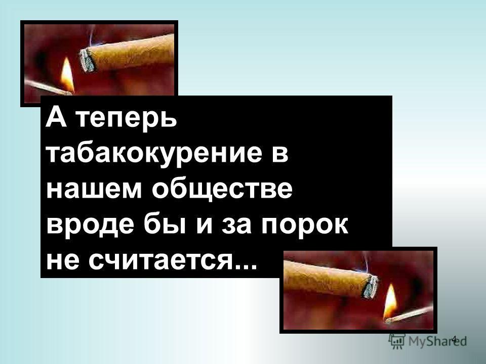 4 А теперь табакокурение в нашем обществе вроде бы и за порок не считается...