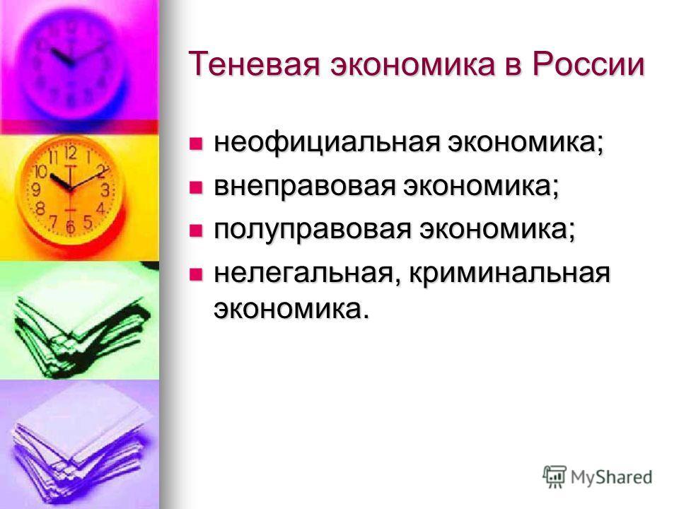 Теневая экономика в России неофициальная экономика; неофициальная экономика; внеправовая экономика; внеправовая экономика; полуправовая экономика; полуправовая экономика; нелегальная, криминальная экономика. нелегальная, криминальная экономика.