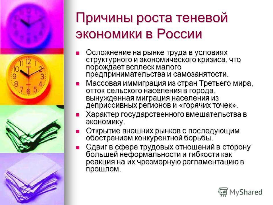 Причины роста теневой экономики в России Осложнение на рынке труда в условиях структурного и экономического кризиса, что порождает всплеск малого предпринимательства и самозанятости. Осложнение на рынке труда в условиях структурного и экономического