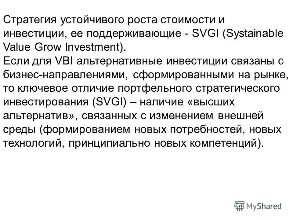 Стратегия устойчивого роста стоимости и инвестиции, ее поддерживающие - SVGI (Systainable Value Grow Investment). Если для VBI альтернативные инвестиции связаны с бизнес-направлениями, сформированными на рынке, то ключевое отличие портфельного страте