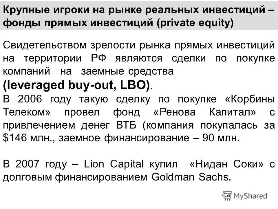 Крупные игроки на рынке реальных инвестиций – фонды прямых инвестиций (private equity) Свидетельством зрелости рынка прямых инвестиций на территории РФ являются сделки по покупке компаний на заемные средства (leveraged buy-out, LBO). В 2006 году таку