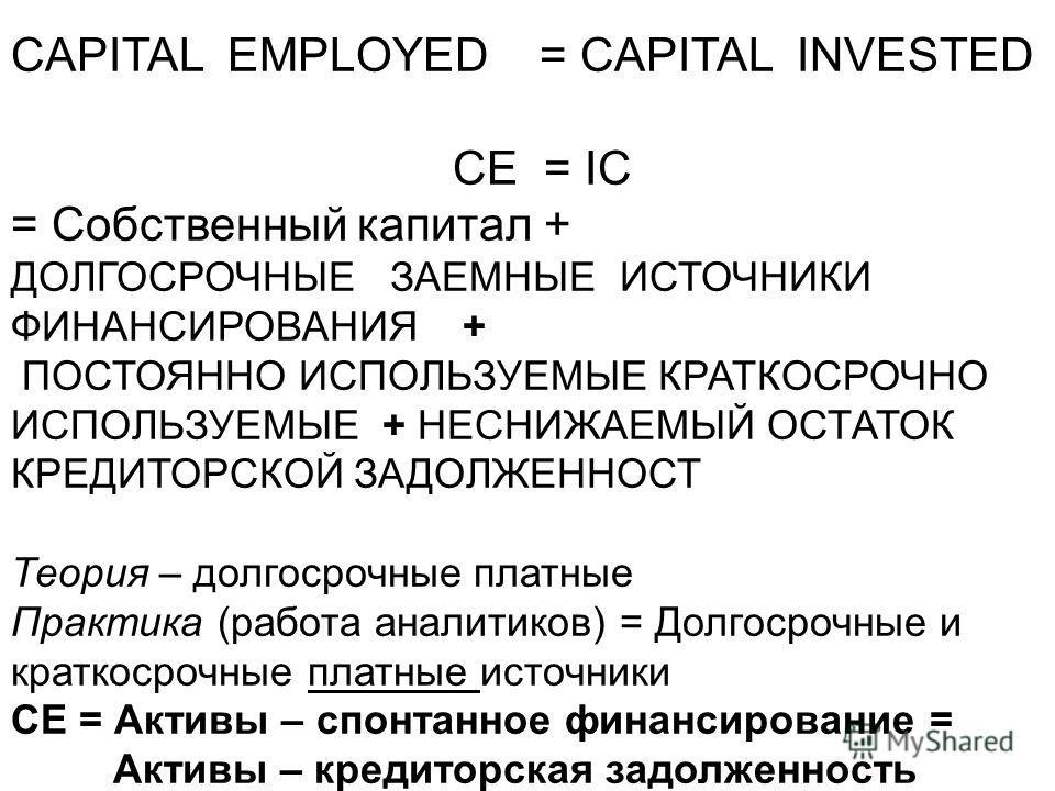 CAPITAL EMPLOYED = CAPITAL INVESTED CE = IC = Собственный капитал + ДОЛГОСРОЧНЫЕ ЗАЕМНЫЕ ИСТОЧНИКИ ФИНАНСИРОВАНИЯ + ПОСТОЯННО ИСПОЛЬЗУЕМЫЕ КРАТКОСРОЧНО ИСПОЛЬЗУЕМЫЕ + НЕСНИЖАЕМЫЙ ОСТАТОК КРЕДИТОРСКОЙ ЗАДОЛЖЕННОСТ Теория – долгосрочные платные Практик