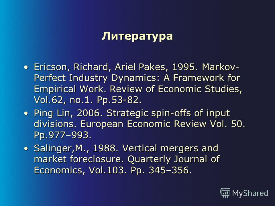 Литература Ericson, Richard, Ariel Pakes, 1995. Markov- Perfect Industry Dynamics: A Framework for Empirical Work. Review of Economic Studies, Vol.62, no.1. Pp.53-82.Ericson, Richard, Ariel Pakes, 1995. Markov- Perfect Industry Dynamics: A Framework